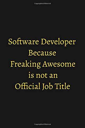 Software Developer Because Freaking Awesome is not an Official Job Title: Funny Quotes Notebook, 120...